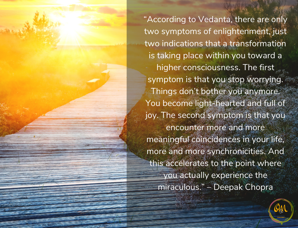 """Quote """"According to Vedanta, there are only two symptoms of enlightenment, just two indications that a transformation is taking place within you toward a higher consciousness. The first symptom is that you stop worrying. Things don't bother you anymore. You become light-hearted and full of joy. The second symptom is that you encounter more and more meaningful coincidences in your life, more and more synchronicities. And this accelerates to the point where you actually experience the miraculous."""" – Deepak Chopra"""